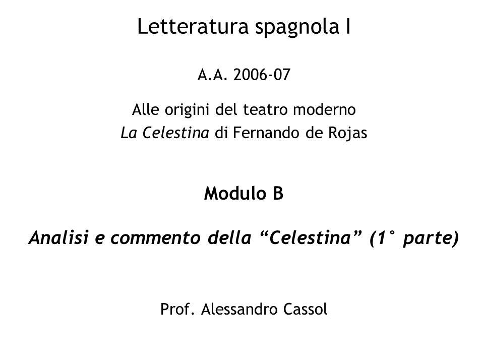 Letteratura spagnola I A.A. 2006-07 Alle origini del teatro moderno La Celestina di Fernando de Rojas Modulo B Analisi e commento della Celestina (1°