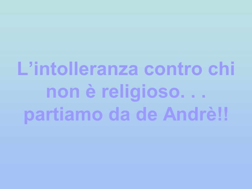 Lintolleranza contro chi non è religioso... partiamo da de Andrè!!