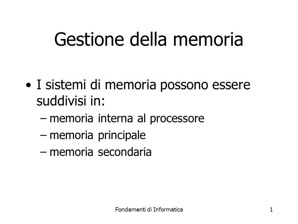 Fondamenti di Informatica1 Gestione della memoria I sistemi di memoria possono essere suddivisi in: –memoria interna al processore –memoria principale –memoria secondaria