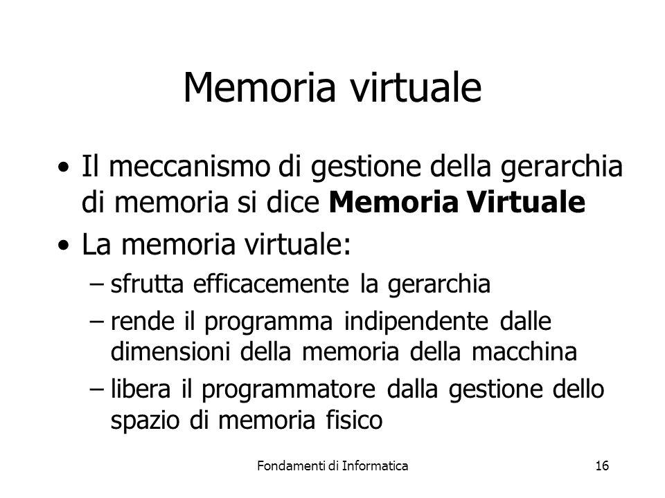 Fondamenti di Informatica16 Memoria virtuale Il meccanismo di gestione della gerarchia di memoria si dice Memoria Virtuale La memoria virtuale: –sfrutta efficacemente la gerarchia –rende il programma indipendente dalle dimensioni della memoria della macchina –libera il programmatore dalla gestione dello spazio di memoria fisico