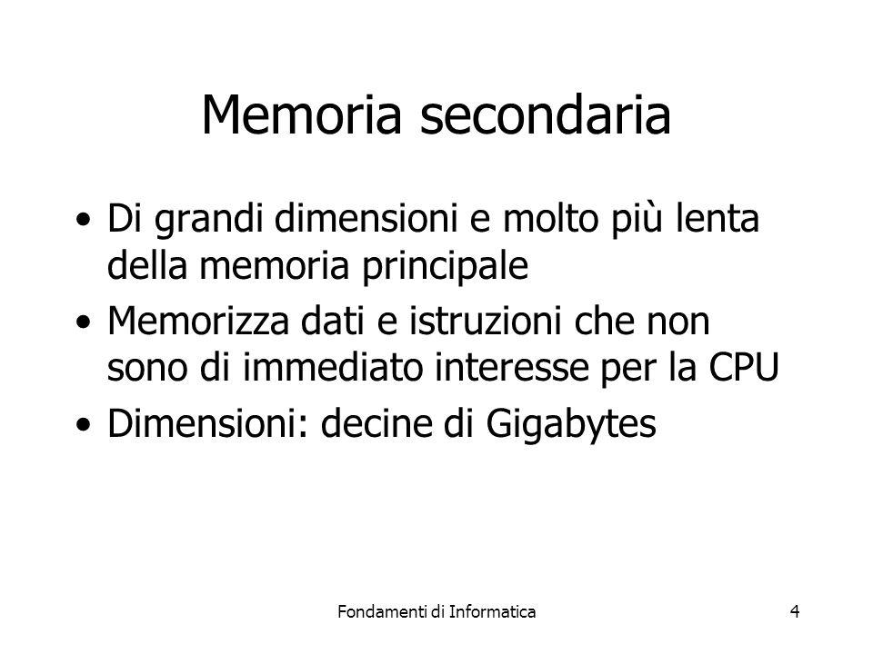 Fondamenti di Informatica4 Memoria secondaria Di grandi dimensioni e molto più lenta della memoria principale Memorizza dati e istruzioni che non sono di immediato interesse per la CPU Dimensioni: decine di Gigabytes