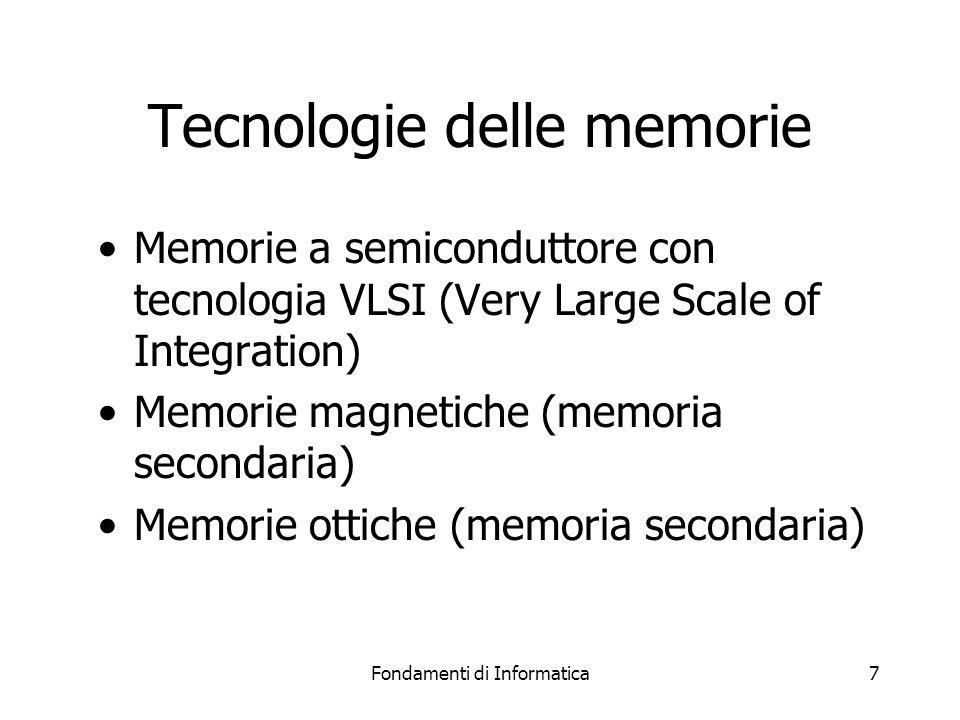 Fondamenti di Informatica7 Tecnologie delle memorie Memorie a semiconduttore con tecnologia VLSI (Very Large Scale of Integration) Memorie magnetiche (memoria secondaria) Memorie ottiche (memoria secondaria)