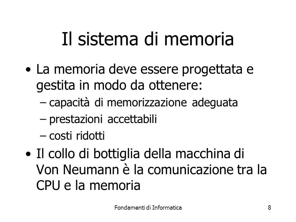 Fondamenti di Informatica8 Il sistema di memoria La memoria deve essere progettata e gestita in modo da ottenere: –capacità di memorizzazione adeguata –prestazioni accettabili –costi ridotti Il collo di bottiglia della macchina di Von Neumann è la comunicazione tra la CPU e la memoria