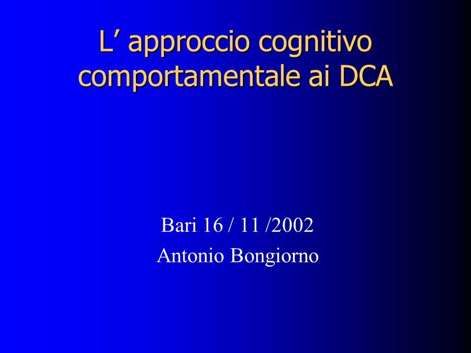 L approccio cognitivo comportamentale ai DCA Bari 16 / 11 /2002 Antonio Bongiorno