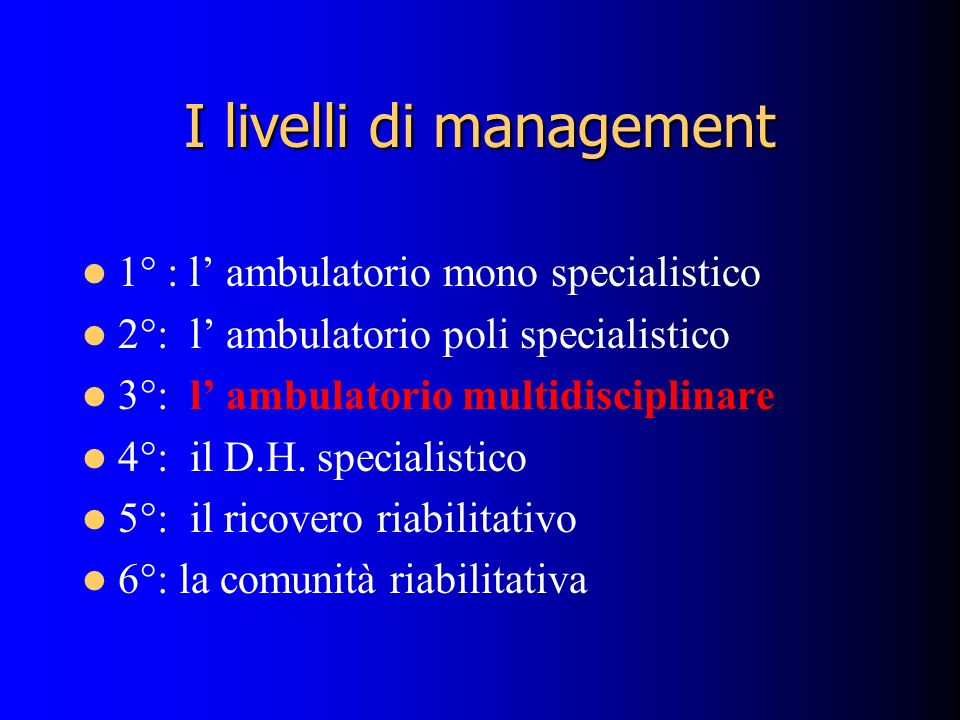 I livelli di management 1° : l ambulatorio mono specialistico 2°: l ambulatorio poli specialistico 3°: l ambulatorio multidisciplinare 4°: il D.H. spe