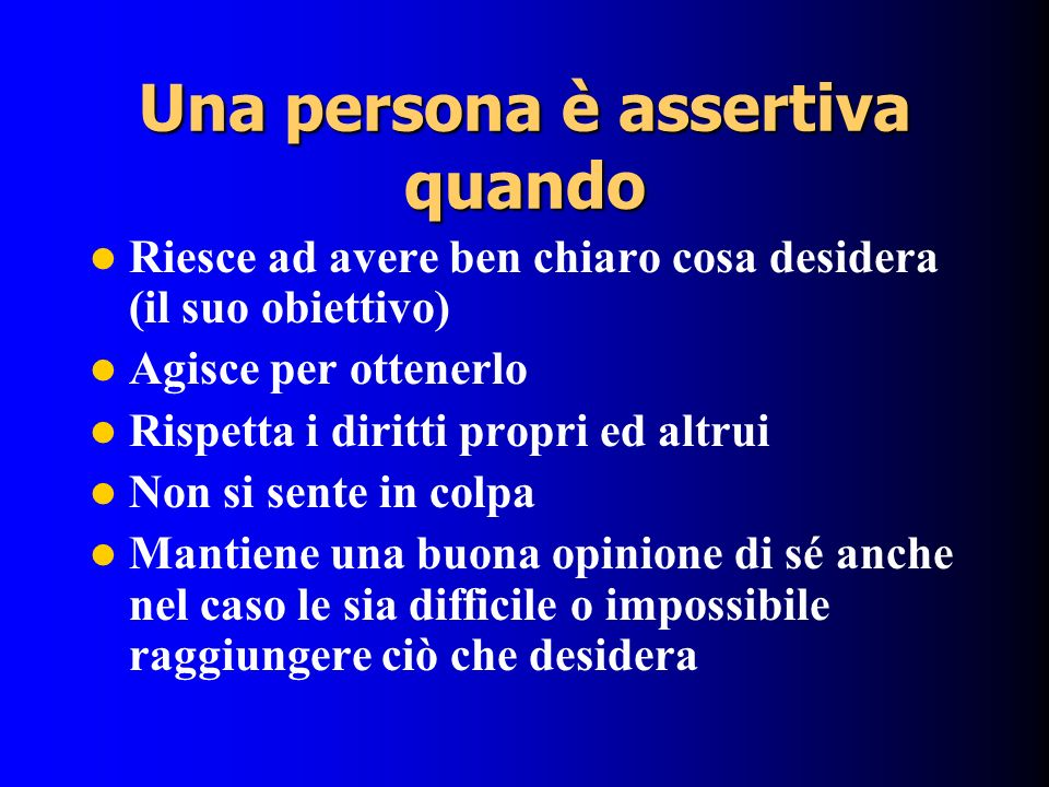 Una persona è assertiva quando Riesce ad avere ben chiaro cosa desidera (il suo obiettivo) Agisce per ottenerlo Rispetta i diritti propri ed altrui No