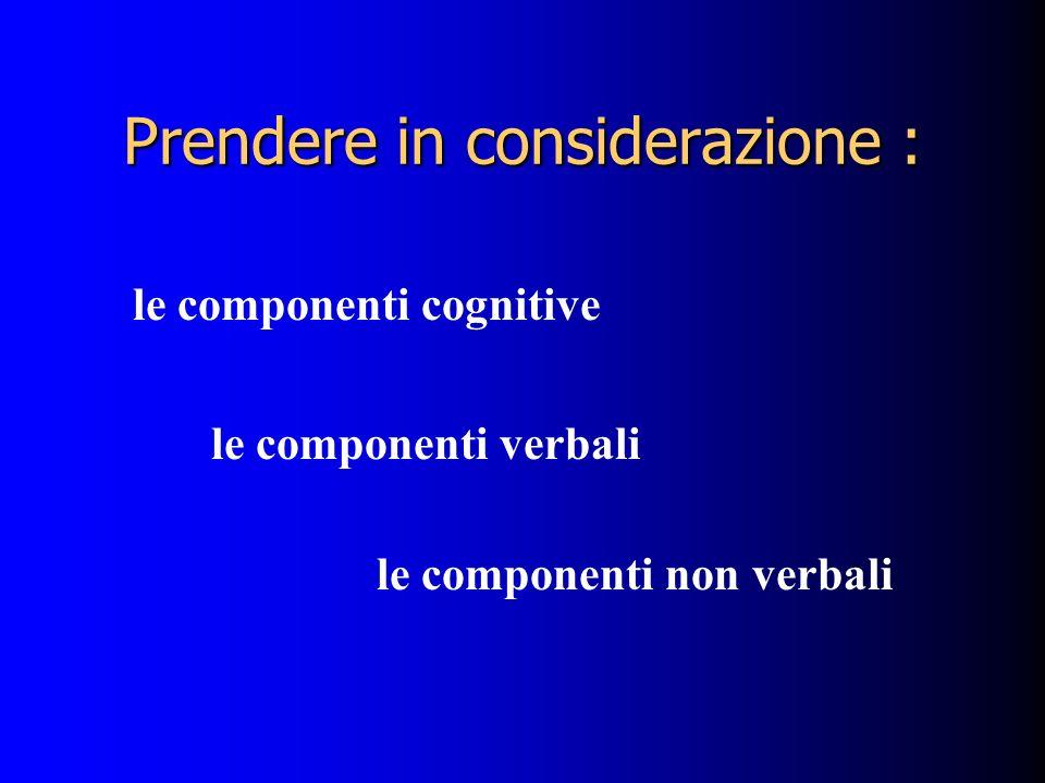 Prendere in considerazione : le componenti cognitive le componenti verbali le componenti non verbali