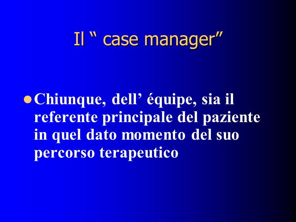 Il case manager Chiunque, dell équipe, sia il referente principale del paziente in quel dato momento del suo percorso terapeutico
