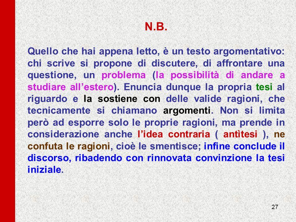 27 N.B. Quello che hai appena letto, è un testo argomentativo: chi scrive si propone di discutere, di affrontare una questione, un problema (la possib