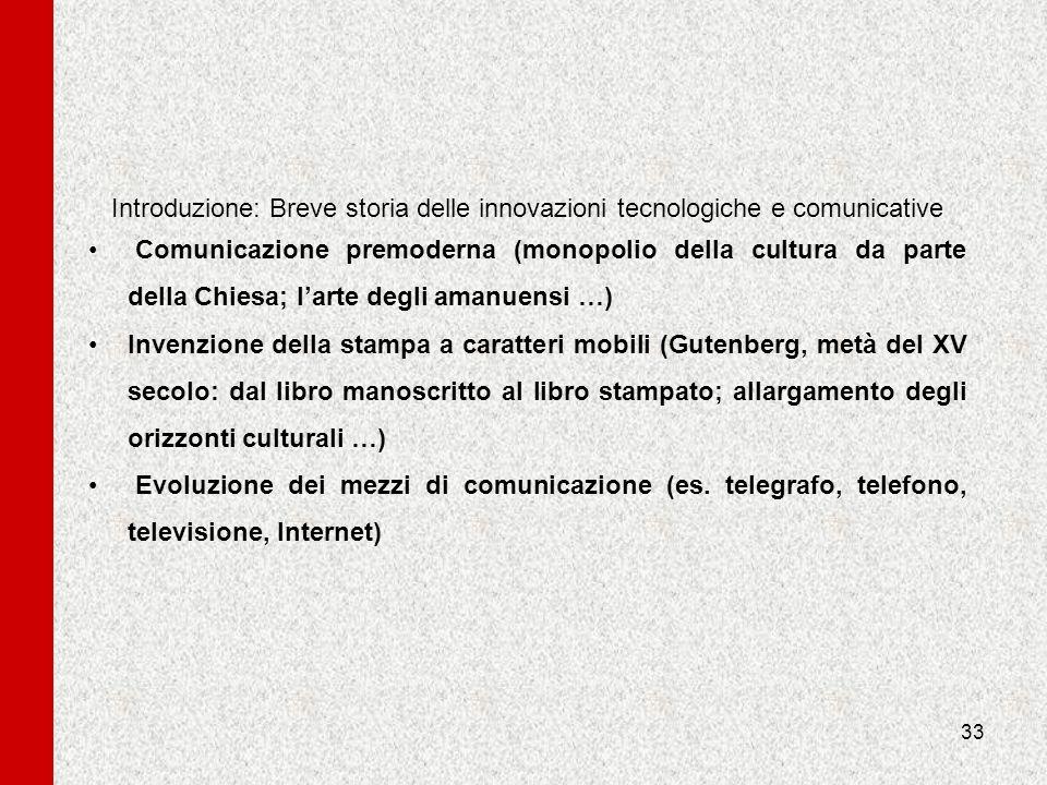33 Introduzione: Breve storia delle innovazioni tecnologiche e comunicative Comunicazione premoderna (monopolio della cultura da parte della Chiesa; l