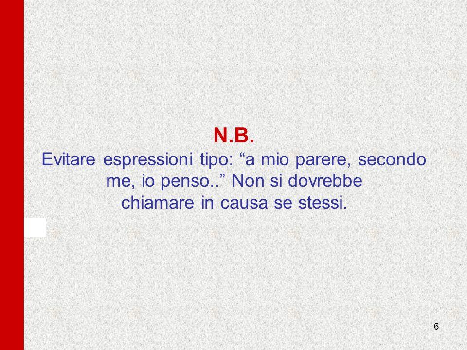 6 N.B. Evitare espressioni tipo: a mio parere, secondo me, io penso.. Non si dovrebbe chiamare in causa se stessi.