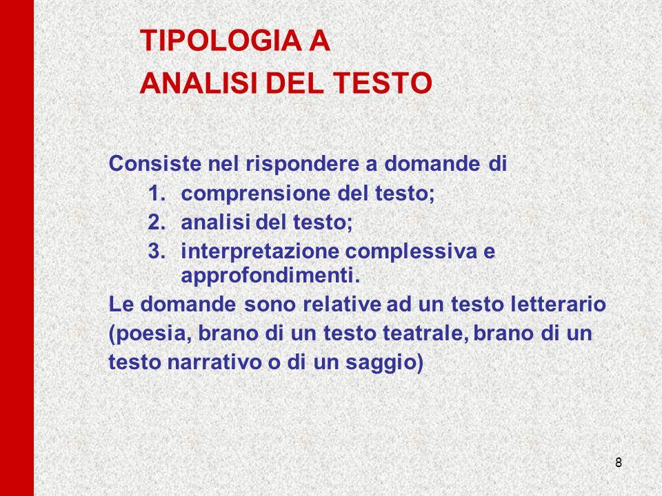8 TIPOLOGIA A ANALISI DEL TESTO Consiste nel rispondere a domande di 1.comprensione del testo; 2.analisi del testo; 3.interpretazione complessiva e ap