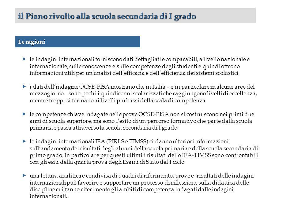 il Piano rivolto alla scuola secondaria di I grado le indagini internazionali forniscono dati dettagliati e comparabili, a livello nazionale e internazionale, sulle conoscenze e sulle competenze degli studenti e quindi offrono informazioni utili per unanalisi dellefficacia e dellefficienza dei sistemi scolastici i dati dellindagine OCSE-PISA mostrano che in Italia – e in particolare in alcune aree del mezzogiorno – sono pochi i quindicenni scolarizzati che raggiungono livelli di eccellenza, mentre troppi si fermano ai livelli più bassi della scala di competenza le competenze chiave indagate nelle prove OCSE-PISA non si costruiscono nei primi due anni di scuola superiore, ma sono lesito di un percorso formativo che parte dalla scuola primaria e passa attraverso la scuola secondaria di I grado le indagini internazionali IEA (PIRLS e TIMSS) ci danno ulteriori informazioni sullandamento dei risultati degli alunni della scuola primaria e della scuola secondaria di primo grado.