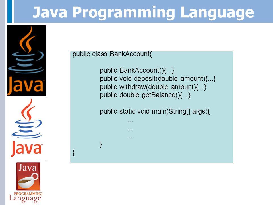 Java Programming Language javac BankAccount.java BankAccountTester.java java BankAccountTester public class BankAccount{ public BankAccount(){...} public void deposit(double amount){...} public withdraw(double amount){...} public double getBalance(){...} } public class BankAccountTester{ public static void main(String[] args){...
