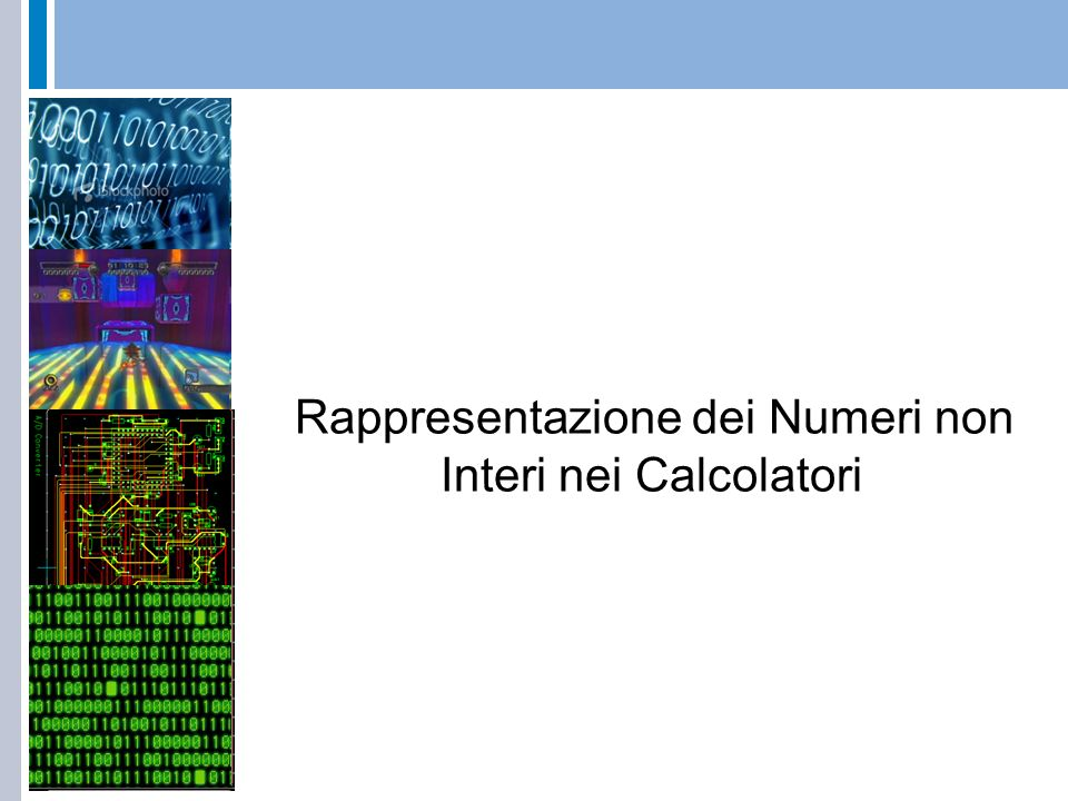 Rappresentazione Fixed Point (Virgola Fissa) Viene definito: il numero di bit per la rappresentazione (16 o 32) la posizione del punto che rimane fissa parte intera algoritmo conversione da base 10 a base 2 di numeri interi parte frazionaria algoritmo conversione da base 10 a base 2 di numeri interi