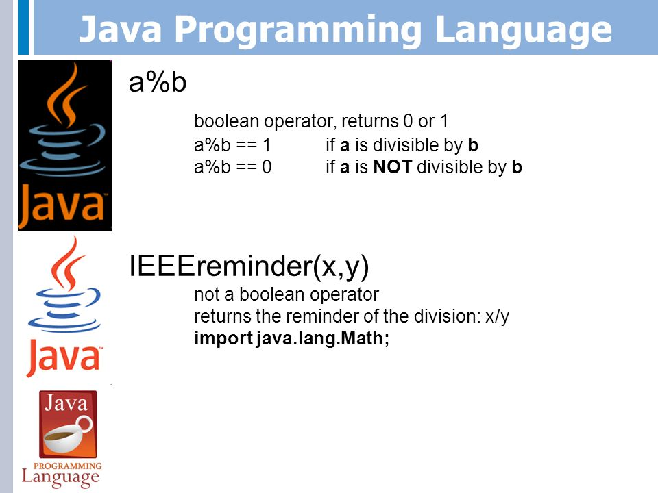 Java Programming Language a%b boolean operator, returns 0 or 1 a%b == 1if a is divisible by b a%b == 0if a is NOT divisible by b IEEEreminder(x,y) not