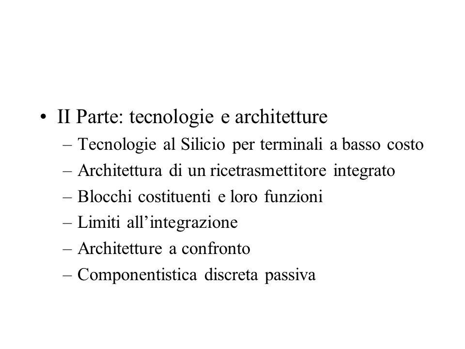 II Parte: tecnologie e architetture –Tecnologie al Silicio per terminali a basso costo –Architettura di un ricetrasmettitore integrato –Blocchi costituenti e loro funzioni –Limiti allintegrazione –Architetture a confronto –Componentistica discreta passiva