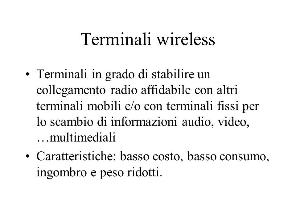Terminali wireless Terminali in grado di stabilire un collegamento radio affidabile con altri terminali mobili e/o con terminali fissi per lo scambio di informazioni audio, video, …multimediali Caratteristiche: basso costo, basso consumo, ingombro e peso ridotti.