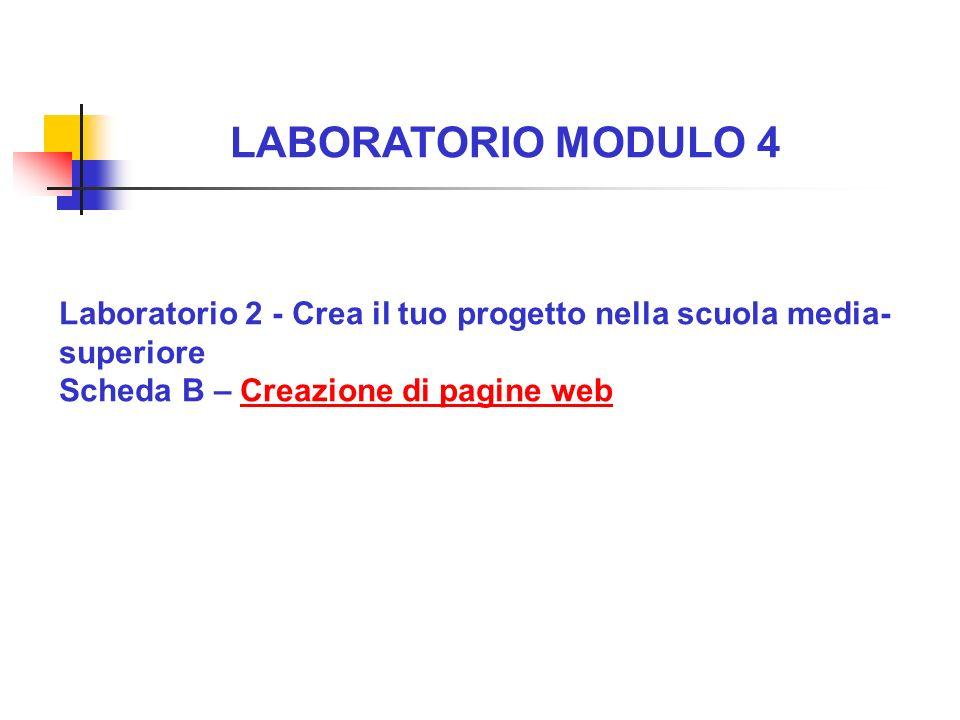 LABORATORIO MODULO 4 Laboratorio 2 - Crea il tuo progetto nella scuola media- superiore Scheda B – Creazione di pagine webCreazione di pagine web