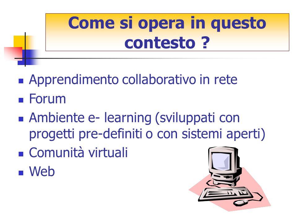 Apprendimento collaborativo in rete Forum Ambiente e- learning (sviluppati con progetti pre-definiti o con sistemi aperti) Comunità virtuali Web Come si opera in questo contesto