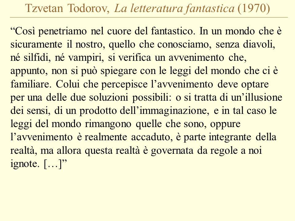 Tzvetan Todorov, La letteratura fantastica (1970) Il fantastico occupa il lasso di tempo di questa incertezza; non appena si è scelta luna o laltra risposta, si abbandona la sfera del fantastico per entrare in quella di un genere simile, lo strano o il meraviglioso.