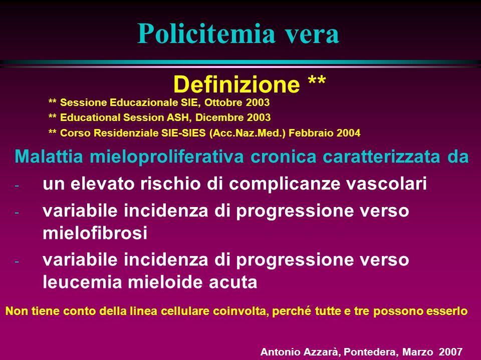 Definizione ** Policitemia vera Malattia mieloproliferativa cronica caratterizzata da - un elevato rischio di complicanze vascolari - variabile incidenza di progressione verso mielofibrosi - variabile incidenza di progressione verso leucemia mieloide acuta ** Sessione Educazionale SIE, Ottobre 2003 ** Educational Session ASH, Dicembre 2003 ** Corso Residenziale SIE-SIES (Acc.Naz.Med.) Febbraio 2004 Non tiene conto della linea cellulare coinvolta, perché tutte e tre possono esserlo Antonio Azzarà, Pontedera, Marzo 2007