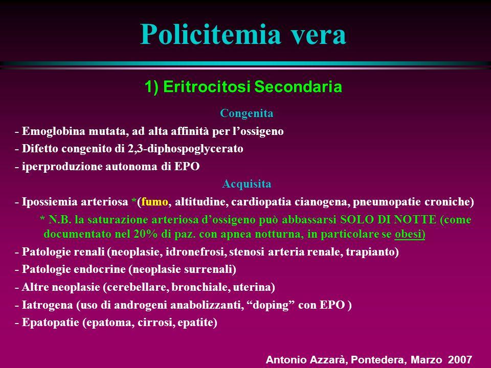 1) Eritrocitosi Secondaria Policitemia vera Congenita - Emoglobina mutata, ad alta affinità per lossigeno - Difetto congenito di 2,3-diphospoglycerato - iperproduzione autonoma di EPO Acquisita - Ipossiemia arteriosa *(fumo, altitudine, cardiopatia cianogena, pneumopatie croniche) * N.B.