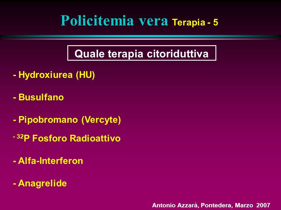 Quale terapia citoriduttiva Policitemia vera Terapia - 5 - Hydroxiurea (HU) - Busulfano - Pipobromano (Vercyte) - 32 P Fosforo Radioattivo - Alfa-Interferon - Anagrelide Antonio Azzarà, Pontedera, Marzo 2007