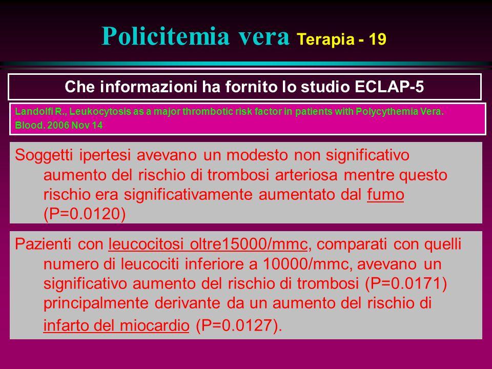 Policitemia vera Terapia - 19 Che informazioni ha fornito lo studio ECLAP-5 Soggetti ipertesi avevano un modesto non significativo aumento del rischio di trombosi arteriosa mentre questo rischio era significativamente aumentato dal fumo (P=0.0120) Pazienti con leucocitosi oltre15000/mmc, comparati con quelli numero di leucociti inferiore a 10000/mmc, avevano un significativo aumento del rischio di trombosi (P=0.0171) principalmente derivante da un aumento del rischio di infarto del miocardio (P=0.0127).