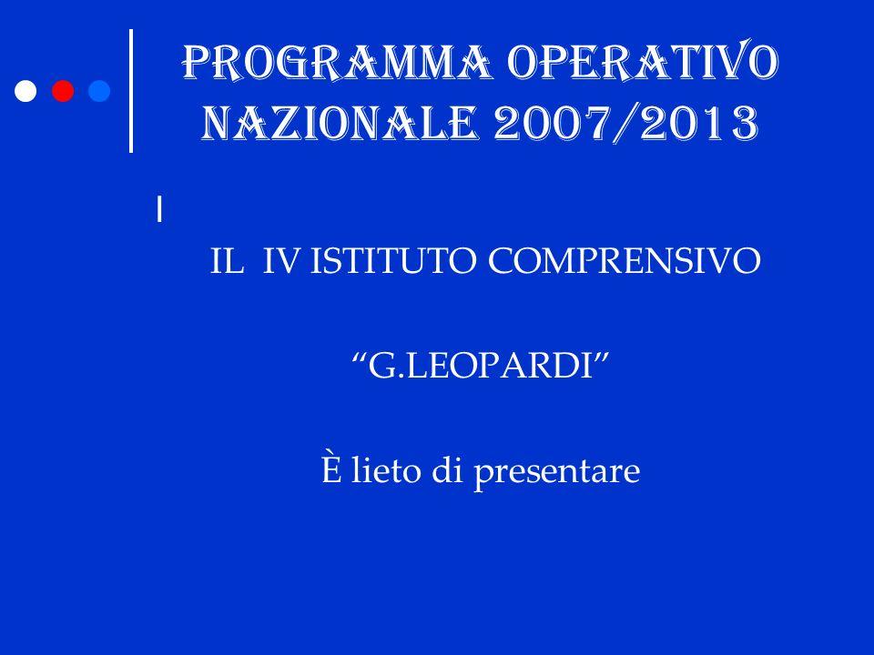 PROGRAMMA OPERATIVO NAZIONALE 2007/2013 I IL IV ISTITUTO COMPRENSIVO G.LEOPARDI È lieto di presentare