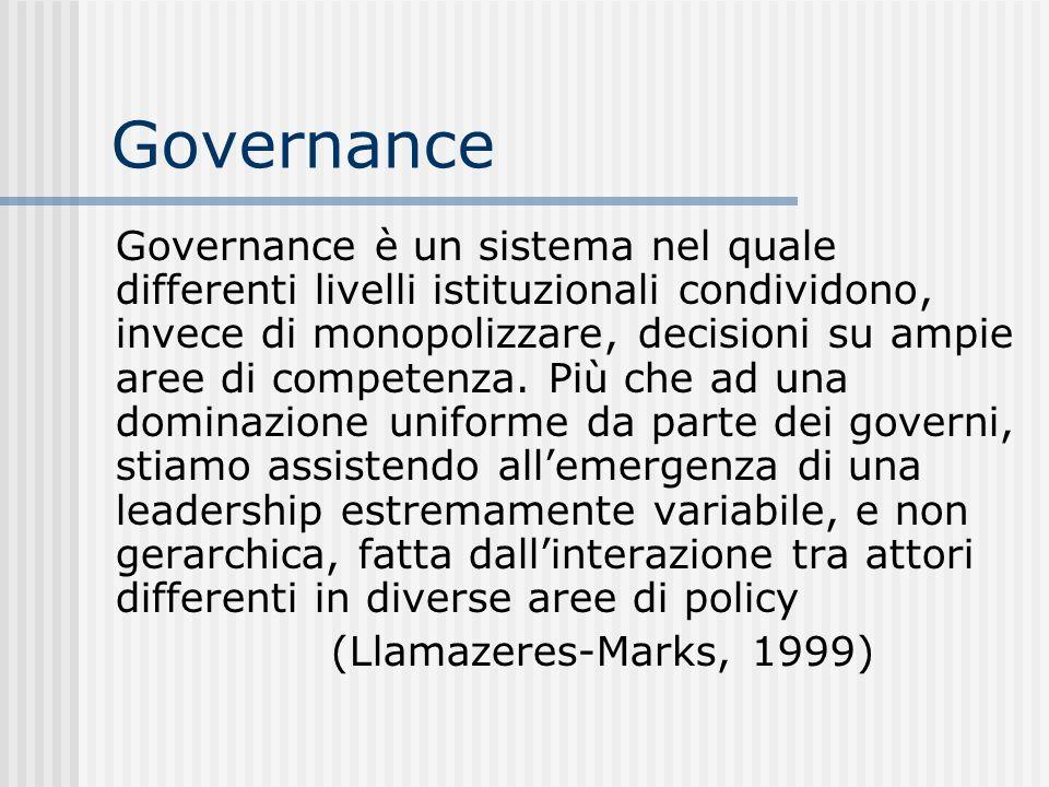 Governance Governance è un sistema nel quale differenti livelli istituzionali condividono, invece di monopolizzare, decisioni su ampie aree di competenza.