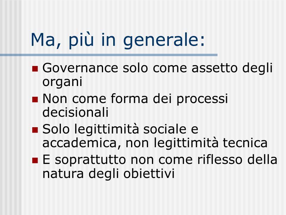 Ma, più in generale: Governance solo come assetto degli organi Non come forma dei processi decisionali Solo legittimità sociale e accademica, non legittimità tecnica E soprattutto non come riflesso della natura degli obiettivi