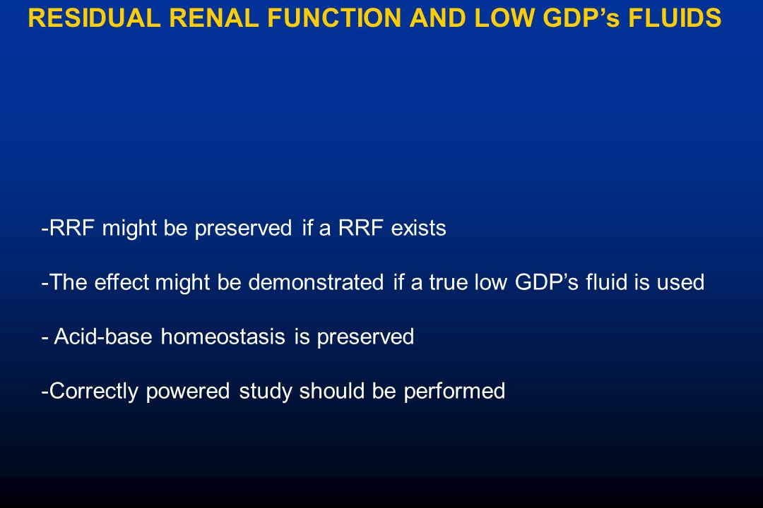 RESIDUAL RENAL FUNCTION AND LOW GDPs FLUIDS -RRF might be preserved if a RRF exists -The effect might be demonstrated if a true low GDPs fluid is used