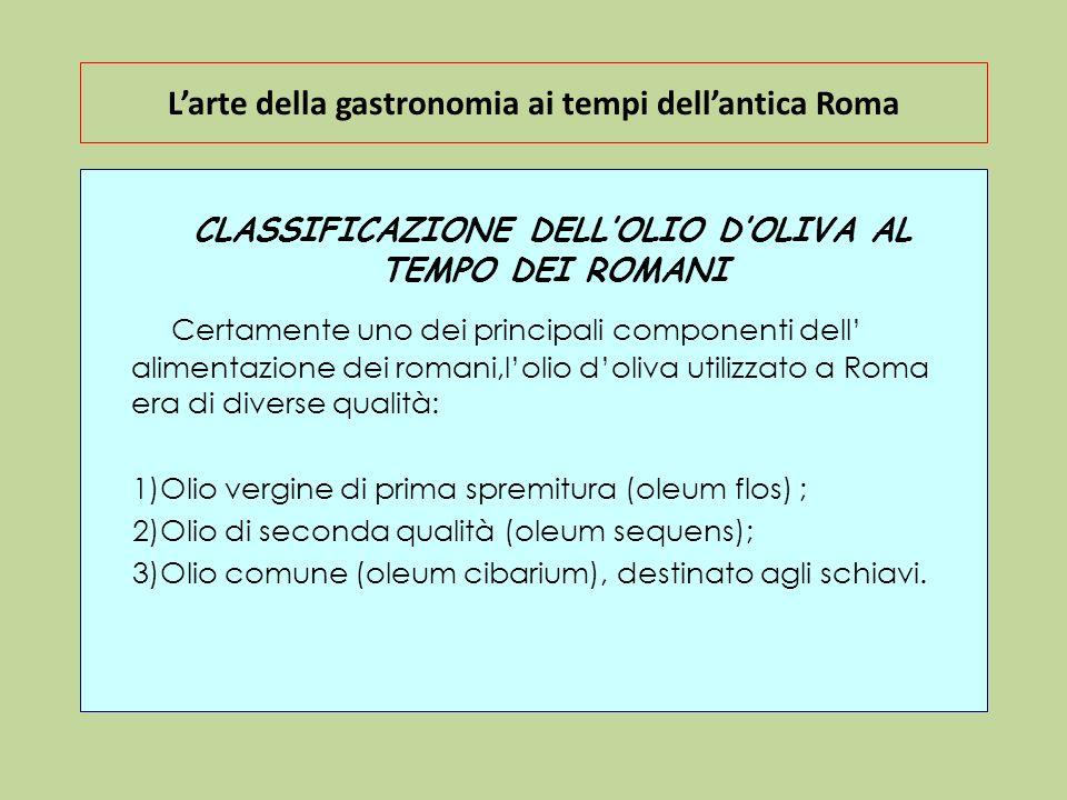 Larte della gastronomia ai tempi dellantica Roma CLASSIFICAZIONE DELLOLIO DOLIVA AL TEMPO DEI ROMANI Certamente uno dei principali componenti dell ali
