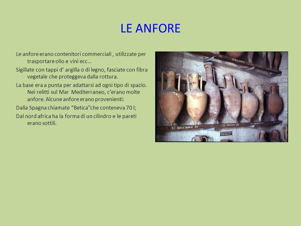 LE ANFORE Le anfore erano contenitori commerciali, utilizzate per trasportare olio e vini ecc… Sigillate con tappi d argilla o di legno, fasciate con