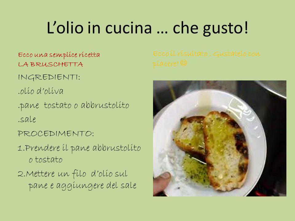 Lolio in cucina … che gusto! Ecco una semplice ricetta LA BRUSCHETTA INGREDIENTI:.olio doliva.pane tostato o abbrustolito.sale PROCEDIMENTO: 1.Prender
