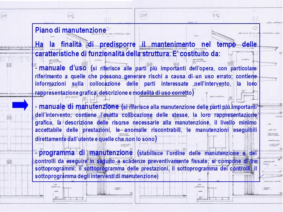 Piano di manutenzione Ha la finalità di predisporre il mantenimento nel tempo delle caratteristiche di funzionalità della struttura. E costituito da: