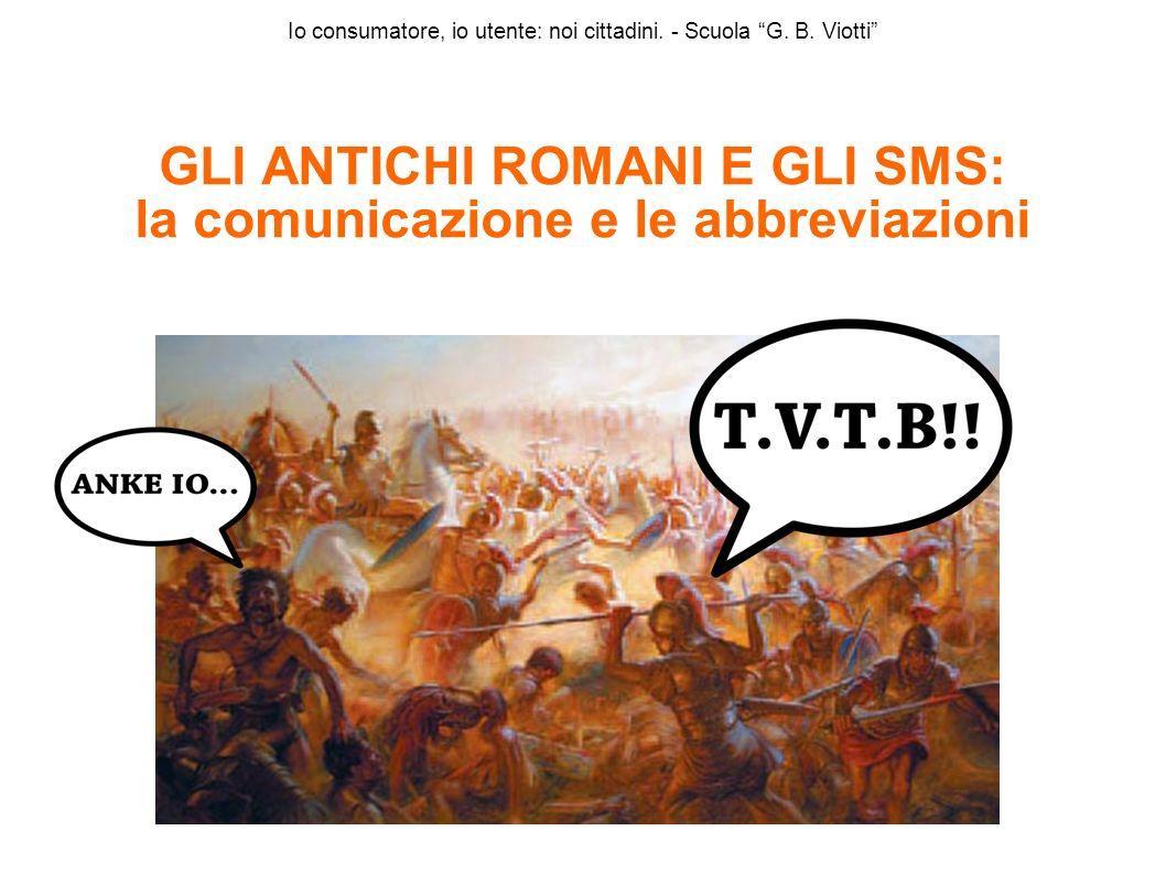 Io consumatore, io utente: noi cittadini. - Scuola G. B. Viotti GLI ANTICHI ROMANI E GLI SMS: la comunicazione e le abbreviazioni