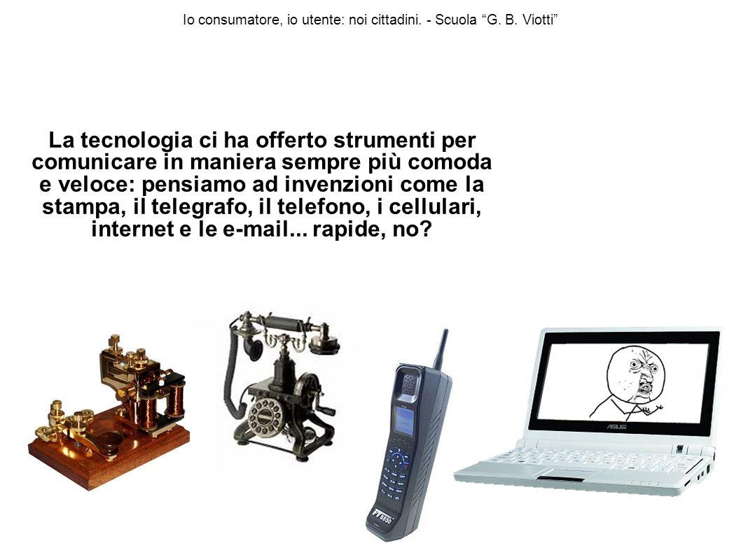 Io consumatore, io utente: noi cittadini. - Scuola G. B. Viotti La tecnologia ci ha offerto strumenti per comunicare in maniera sempre più comoda e ve