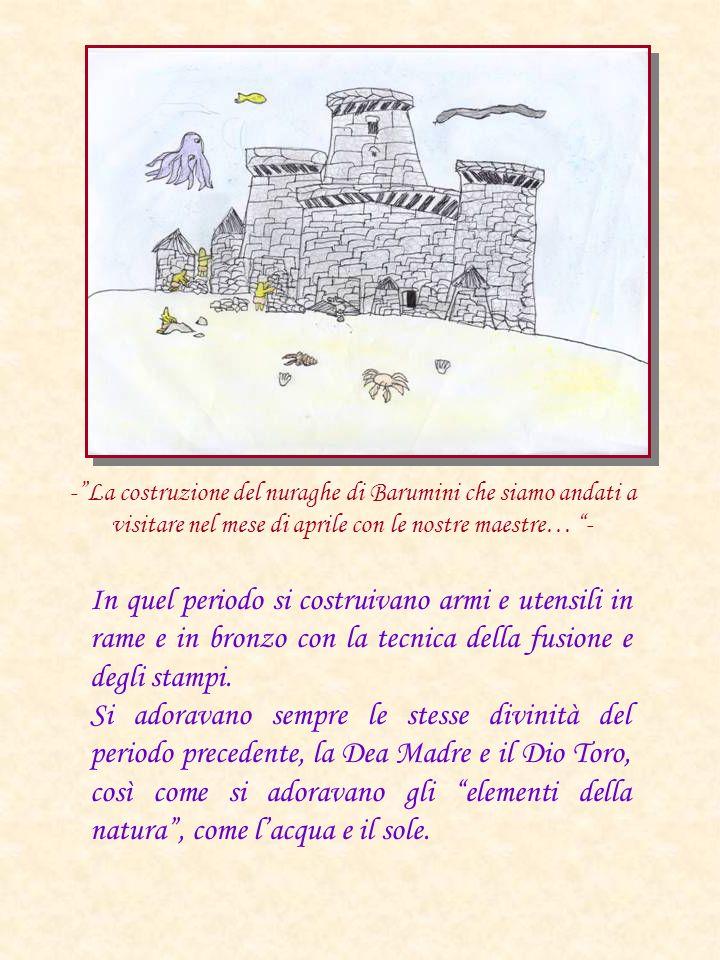 -La costruzione del nuraghe di Barumini che siamo andati a visitare nel mese di aprile con le nostre maestre… - In quel periodo si costruivano armi e
