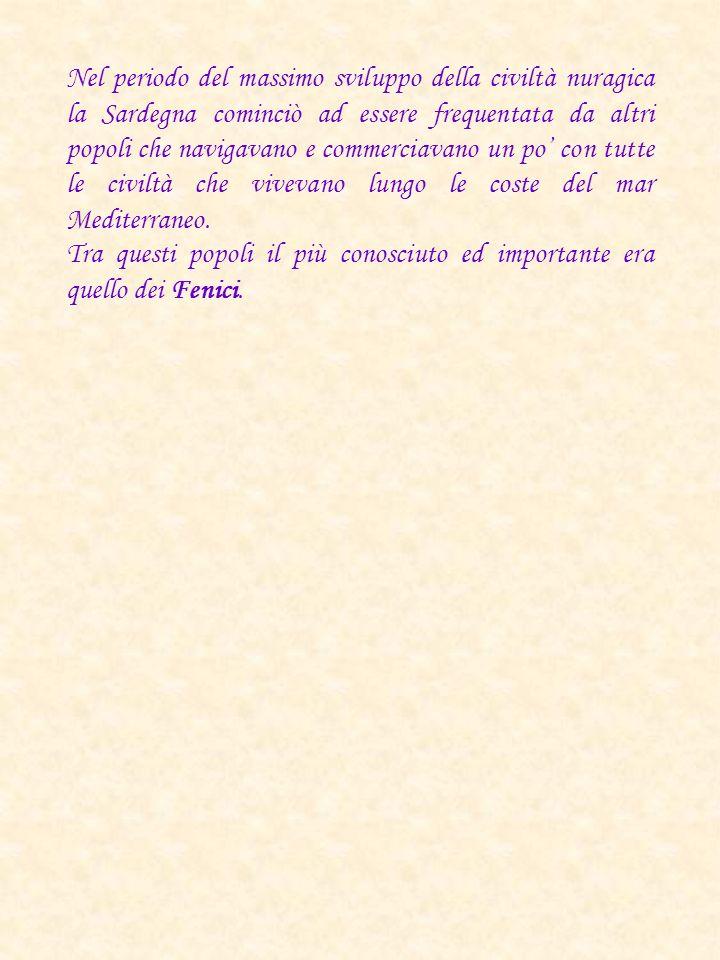 Nel periodo del massimo sviluppo della civiltà nuragica la Sardegna cominciò ad essere frequentata da altri popoli che navigavano e commerciavano un p