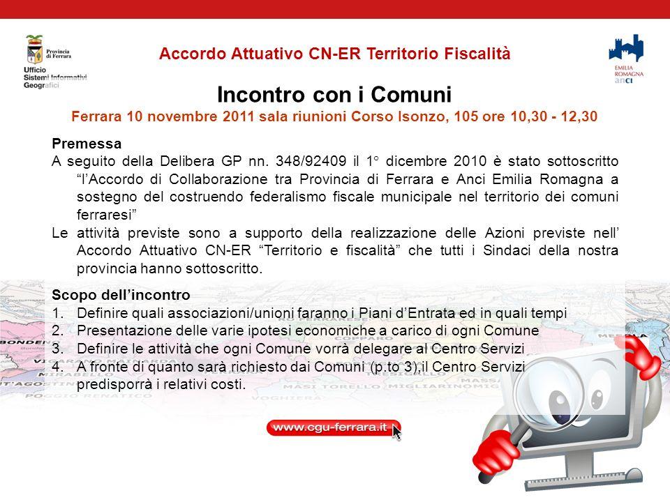 Attività di Anci ER e del Centro Servizi finalizzata a creare le condizioni tecnico conoscitive per predisporre i Piani di Entrata per ogni Associazione di Comuni Unione dei Comuni Terre e Fiumi: 27/04/2011, 20/09/2011 Associazione Comuni Basso Ferrarese: 4/04/2011, 19/04/2011, 21/09/2011 relazionato in Conferenza dei Sindaci Associazione Comuni Alto Ferrarese: 25/10/2011, 11/10/2011, 21/09/2011, 29/04/2011, 12/04/2011, 23/08/2011 con Sindaco di Cento, 15/07/2011 incontro con Sindaco di Bondeno Associazione Comuni Zona Sud: 20/04/2011, 18/07/2011 incontro con Sindaco di Portomaggiore Dal 30/05/11 al 27/09/2011 incontri del Centro Servizi e Anci ER con Sinergis (per ACI) ed Engineering (per ACSOR) al fine di predisporre in modo unitario le proposte economiche a carico di ogni Associazione/Unione.