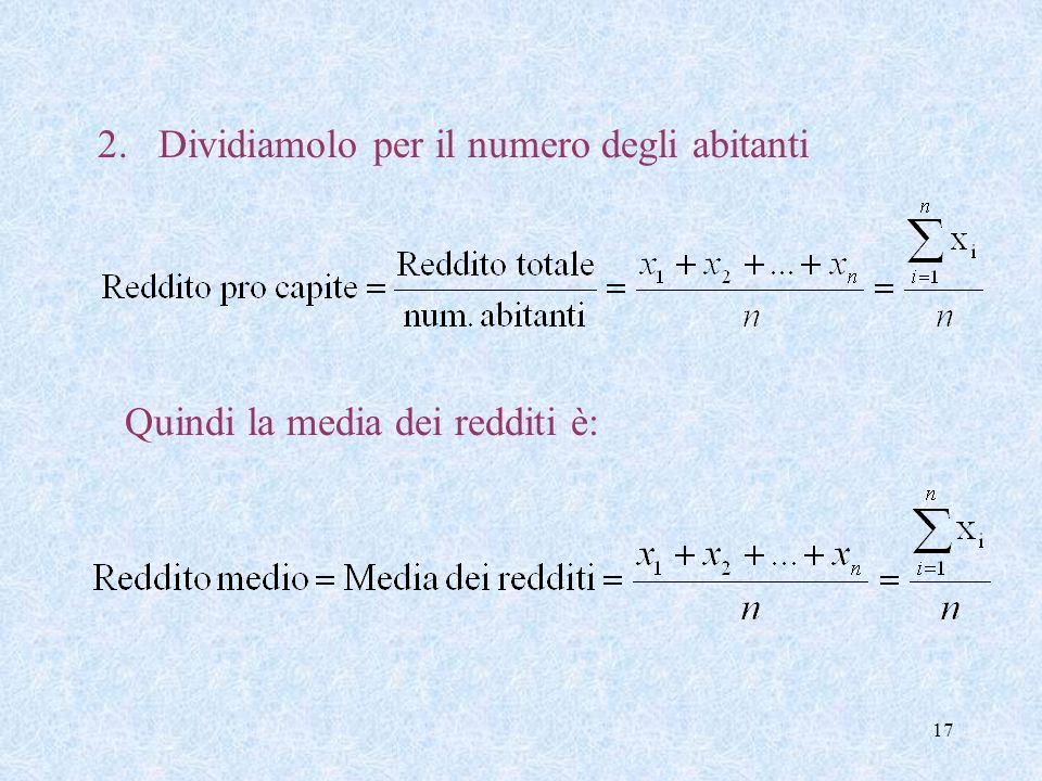 16 Vediamo come calcolarlo. Se x 1, x 2, … x n sono i redditi degli n abitanti il Reddito medio (la MEDIA dei redditi) viene calcolata nel modo seguen
