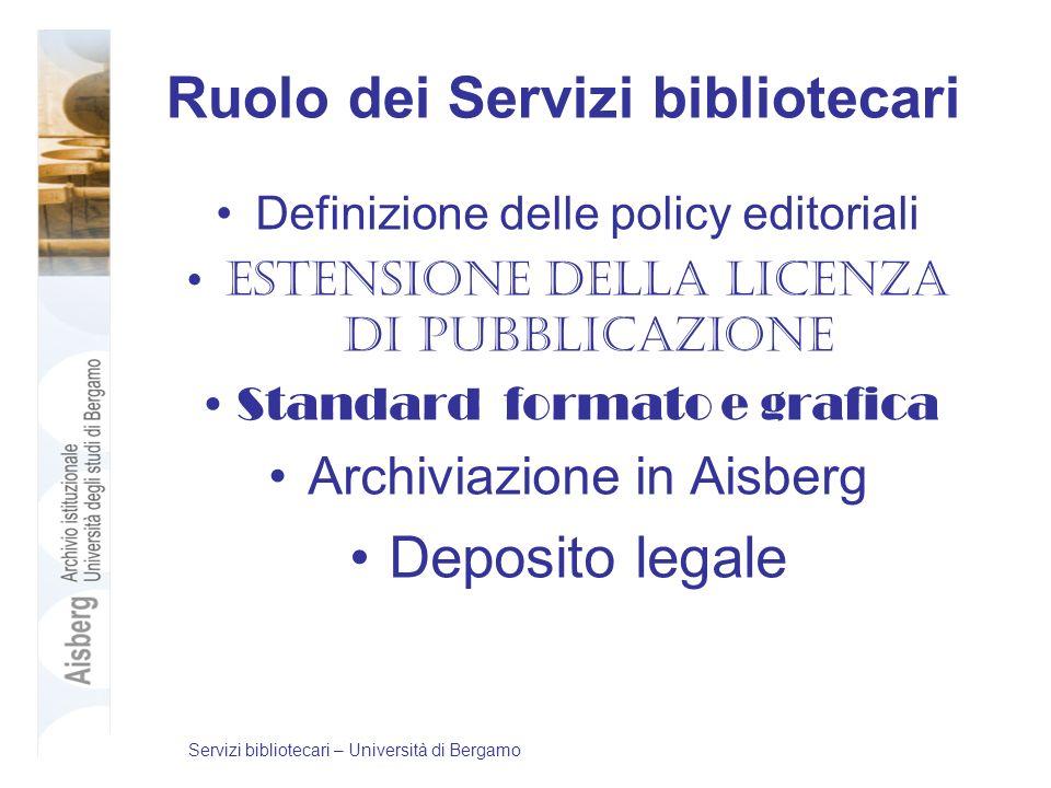 Ruolo dei Servizi bibliotecari Definizione delle policy editoriali Estensione della licenza di pubblicazione Standard formato e grafica Archiviazione in Aisberg Deposito legale Servizi bibliotecari – Università di Bergamo