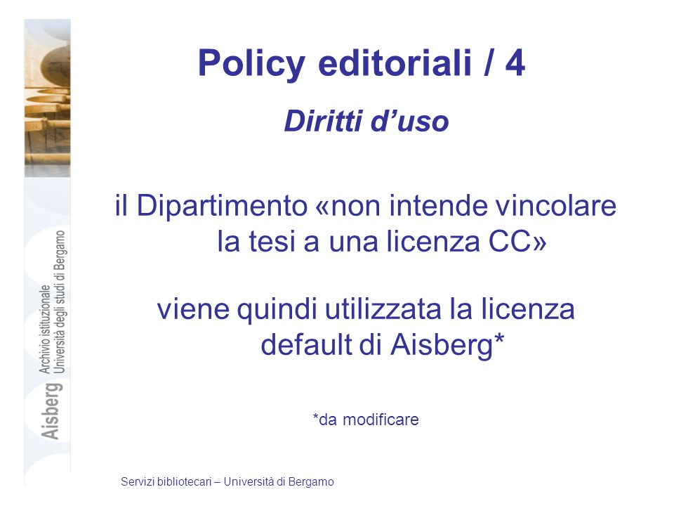Policy editoriali / 4 Diritti duso il Dipartimento «non intende vincolare la tesi a una licenza CC» viene quindi utilizzata la licenza default di Aisberg* *da modificare Servizi bibliotecari – Università di Bergamo