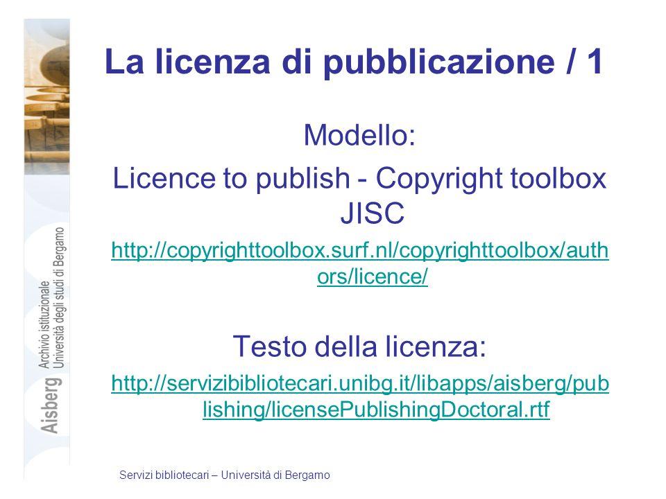 La licenza di pubblicazione / 1 Modello: Licence to publish - Copyright toolbox JISC http://copyrighttoolbox.surf.nl/copyrighttoolbox/auth ors/licence/ Testo della licenza: http://servizibibliotecari.unibg.it/libapps/aisberg/pub lishing/licensePublishingDoctoral.rtf Servizi bibliotecari – Università di Bergamo