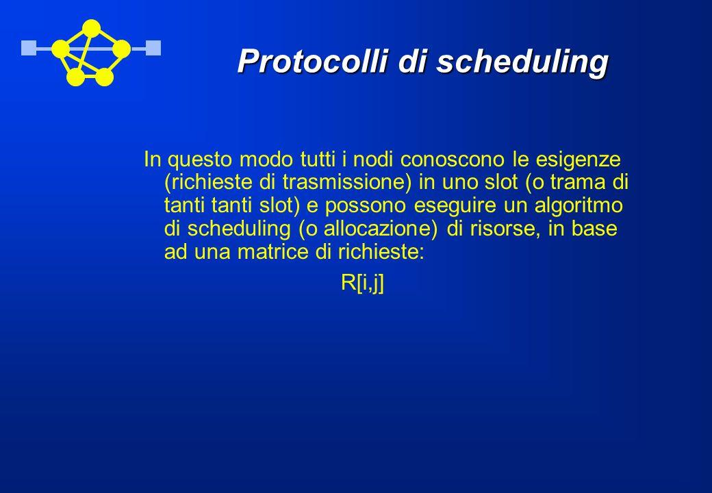 Protocolli di scheduling In questo modo tutti i nodi conoscono le esigenze (richieste di trasmissione) in uno slot (o trama di tanti tanti slot) e possono eseguire un algoritmo di scheduling (o allocazione) di risorse, in base ad una matrice di richieste: R[i,j]