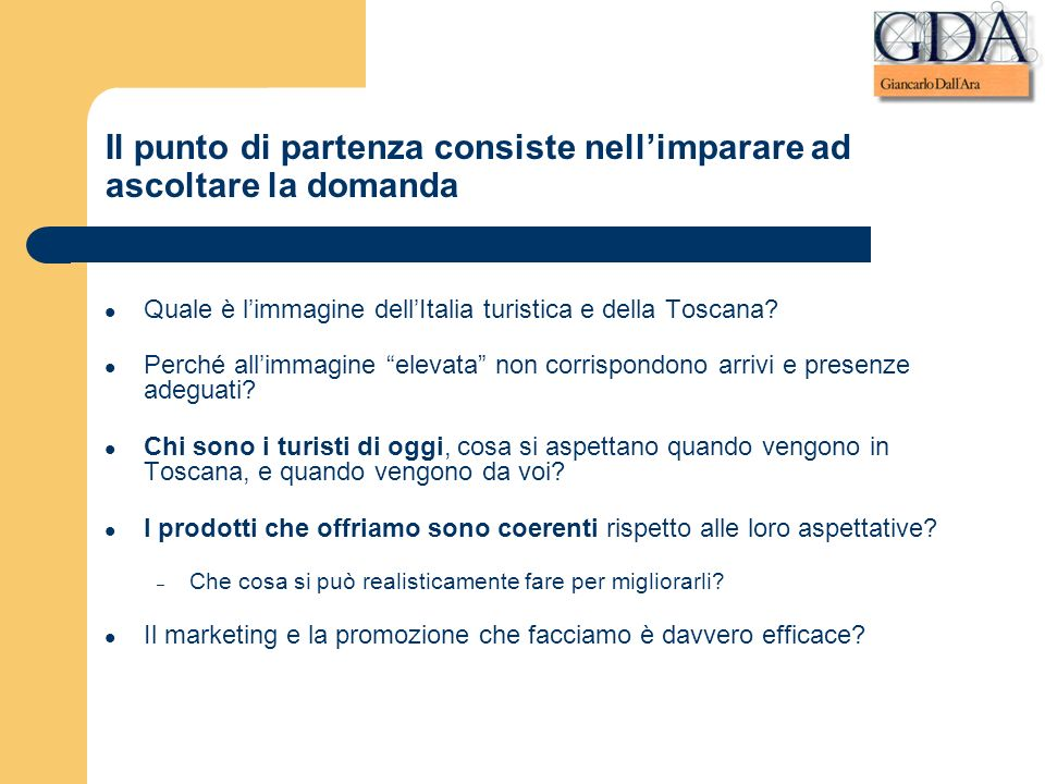 Il punto di partenza consiste nellimparare ad ascoltare la domanda Quale è limmagine dellItalia turistica e della Toscana? Perché allimmagine elevata