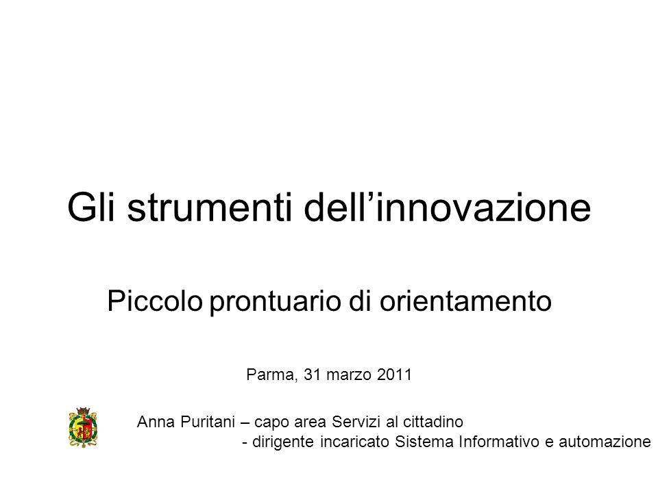 Gli strumenti dellinnovazione Piccolo prontuario di orientamento Parma, 31 marzo 2011 Anna Puritani – capo area Servizi al cittadino - dirigente incar