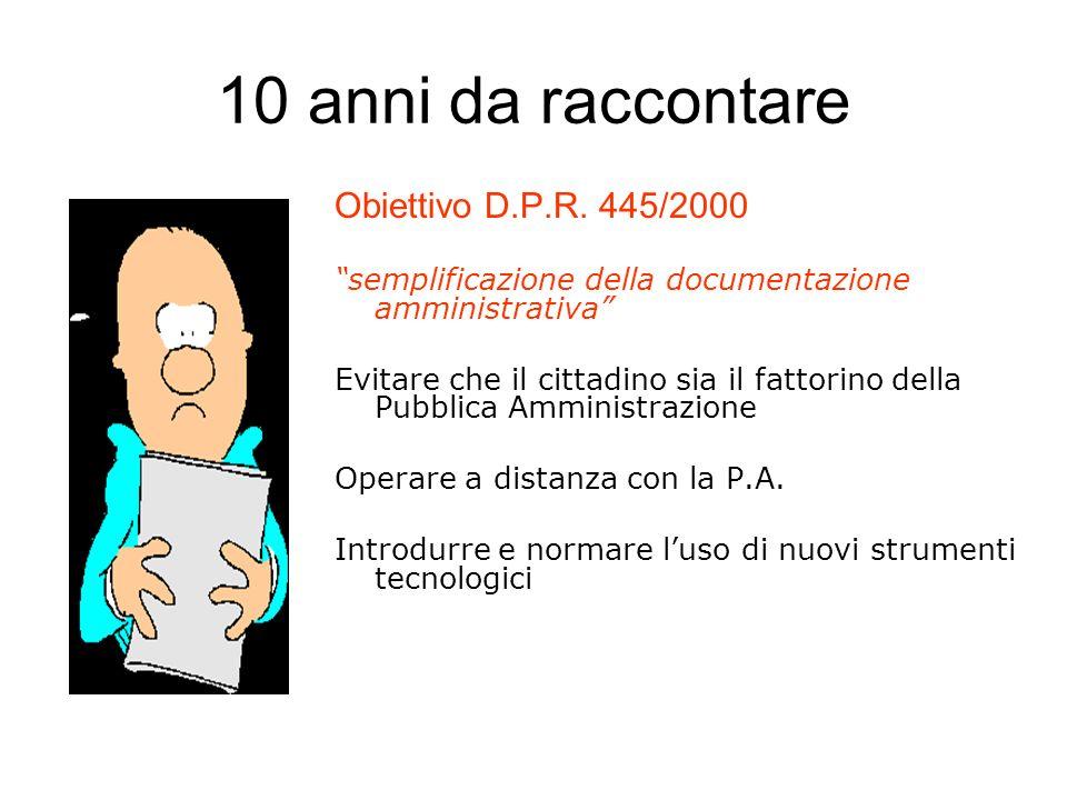 10 anni da raccontare Obiettivo D.P.R. 445/2000 semplificazione della documentazione amministrativa Evitare che il cittadino sia il fattorino della Pu